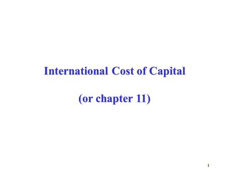 1 International Cost of Capital (or chapter 11). 2 Agenda  Weighted average cost of capital?  How to find international cost of equity?  Market liquidity/segmentation.