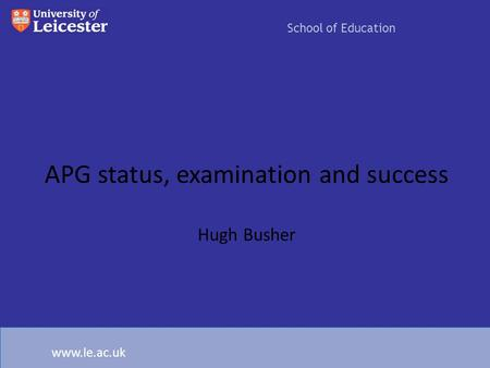 APG status, examination and success Hugh Busher School of Education www.le.ac.uk.