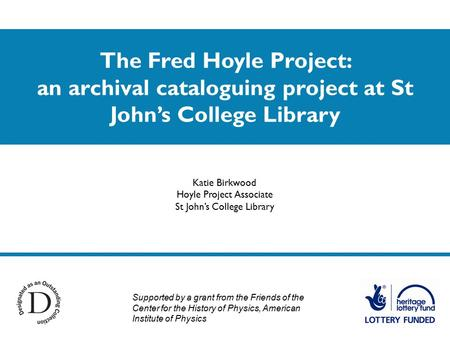 The Fred Hoyle Project: an archival cataloguing project at St John's College Library Katie Birkwood Hoyle Project Associate St John's College Library Supported.