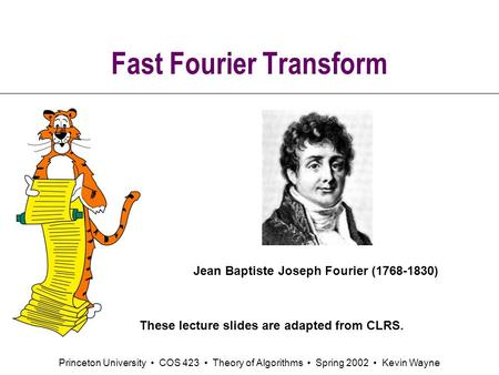 Princeton University COS 423 Theory of Algorithms Spring 2002 Kevin Wayne Fast Fourier Transform Jean Baptiste Joseph Fourier (1768-1830) These lecture.