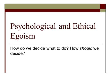 Psychological and Ethical Egoism How do we decide what to do? How should we decide?