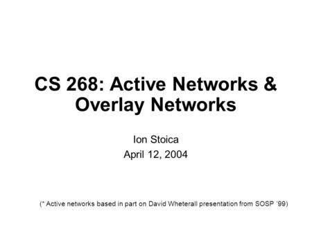 CS 268: Active Networks & Overlay Networks Ion Stoica April 12, 2004 (* Active networks based in part on David Wheterall presentation from SOSP '99)