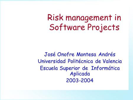 Risk management in Software Projects José Onofre Montesa Andrés Universidad Politécnica de Valencia Escuela Superior de Informática Aplicada 2003-2004.