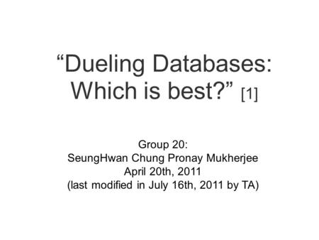 """Dueling Databases: Which is best?"" [1] Group 20: SeungHwan Chung Pronay Mukherjee April 20th, 2011 (last modified in July 16th, 2011 by TA)"