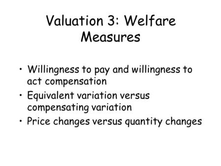 Valuation 3: Welfare Measures Willingness to pay and willingness to act compensation Equivalent variation versus compensating variation Price changes versus.