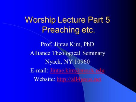 Worship Lecture Part 5 Preaching etc. Prof. Jintae Kim, PhD Alliance Theological Seminary Nyack, NY 10960
