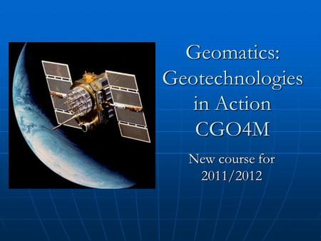 Geomatics: Geotechnologies in Action CGO4M New course for 2011/2012.