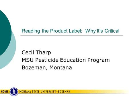 Reading the Product Label: Why It's Critical Cecil Tharp MSU Pesticide Education Program Bozeman, Montana.
