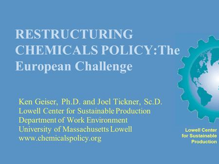 RESTRUCTURING CHEMICALS POLICY:The European Challenge Ken Geiser, Ph.D. and Joel Tickner, Sc.D. Lowell Center for Sustainable Production Department of.