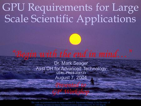 "1 Aug 7, 2004 GPU Req GPU Requirements for Large Scale Scientific Applications ""Begin with the end in mind…"" Dr. Mark Seager Asst DH for Advanced Technology."