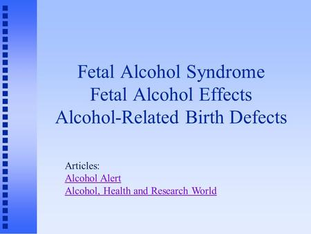 Fetal Alcohol Syndrome Fetal Alcohol Effects Alcohol-Related Birth Defects Articles: Alcohol Alert Alcohol, Health and Research World.