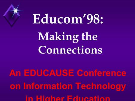 Educom'98: Making the Connections An EDUCAUSE Conference on Information Technology in Higher Education.