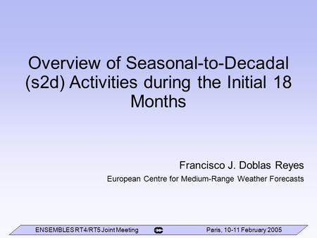 ENSEMBLES RT4/RT5 Joint Meeting Paris, 10-11 February 2005 Overview of Seasonal-to-Decadal (s2d) Activities during the Initial 18 Months Francisco J. Doblas.