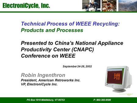 ElectroniCycle, Inc. PO Box 1010 Middlebury, VT 05753 P: 802-382-8500 Technical Process of WEEE Recycling: Products and Processes Presented to China's.