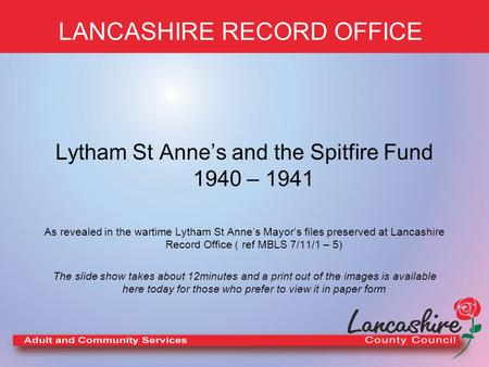 LANCASHIRE RECORD OFFICE Lytham St Anne's and the Spitfire Fund 1940 – 1941 As revealed in the wartime Lytham St Anne's Mayor's files preserved at Lancashire.