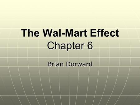 The Wal-Mart Effect Chapter 6 Brian Dorward. What information did Emek Basker need in order to analyze the impact of Wal-Mart stores?