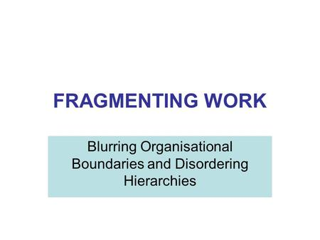 FRAGMENTING WORK Blurring Organisational Boundaries and Disordering Hierarchies.