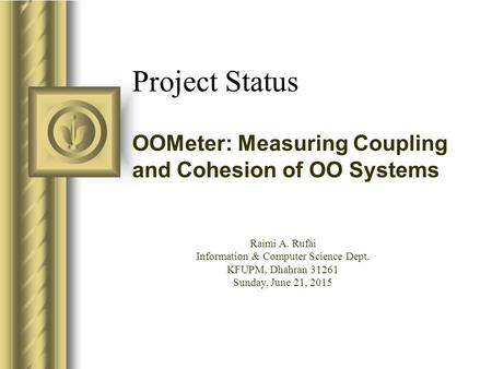 Project Status OOMeter: Measuring Coupling and Cohesion of OO Systems This presentation will probably involve audience discussion, which will create action.