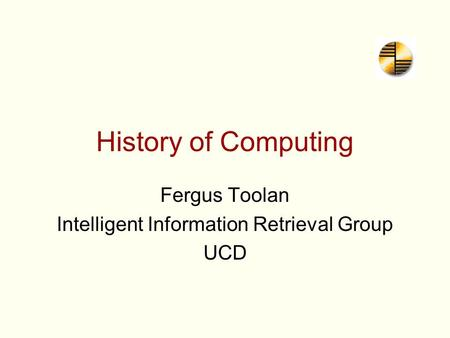 History of Computing Fergus Toolan Intelligent Information Retrieval Group UCD.