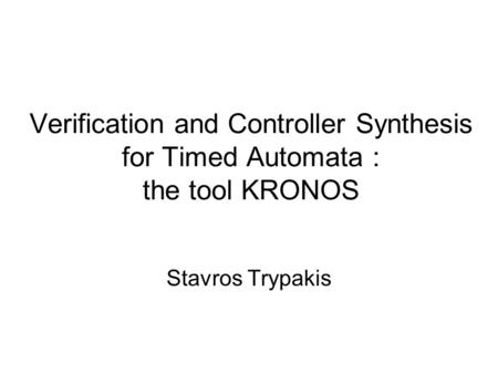 Verification and Controller Synthesis for Timed Automata : the tool KRONOS Stavros Trypakis.