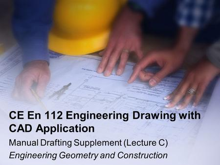CE En 112 Engineering Drawing with CAD Application Manual Drafting Supplement (Lecture C) Engineering Geometry and Construction.