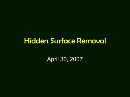 Hidden Surface Removal April 30, 2007. Hidden Surface Removal Object-space algorithms: –Back-face culling (removal) –Depth sorting and Painter's algorithm.