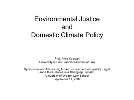 "Environmental Justice and Domestic Climate Policy Prof. Alice Kaswan University of San Francisco School of Law Symposium on ""Advocating for an Environment."
