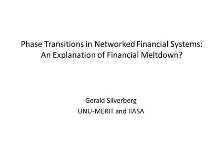 Phase Transitions in Networked Financial Systems: An Explanation of Financial Meltdown? Gerald Silverberg UNU-MERIT and IIASA.