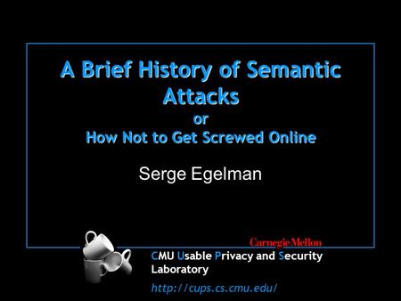CMU Usable Privacy and Security Laboratory  A Brief History of Semantic Attacks or How Not to Get Screwed Online Serge Egelman.