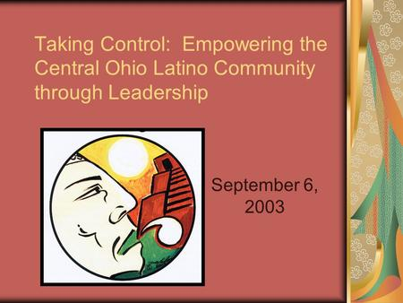Taking Control: Empowering the Central Ohio Latino Community through Leadership September 6, 2003.