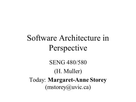 Software Architecture in Perspective SENG 480/580 (H. Muller) Today: Margaret-Anne Storey