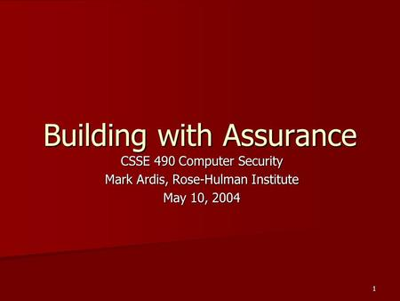 1 Building with Assurance CSSE 490 Computer Security Mark Ardis, Rose-Hulman Institute May 10, 2004.