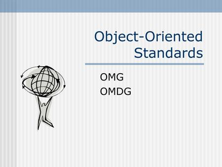Object-Oriented Standards OMG OMDG. Overview Object Management Group (OMG) International non profit-making consortium founded in 1989 to address object.