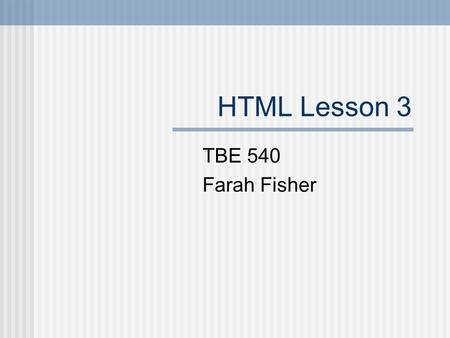 HTML Lesson 3 TBE 540 Farah Fisher. Prerequisites Use a search engine to locate information. Download graphics from the web. Define GIF, JPG and animated.