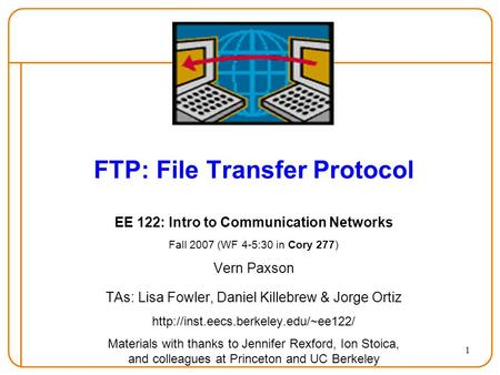 1 FTP: File Transfer Protocol EE 122: Intro to Communication Networks Fall 2007 (WF 4-5:30 in Cory 277) Vern Paxson TAs: Lisa Fowler, Daniel Killebrew.