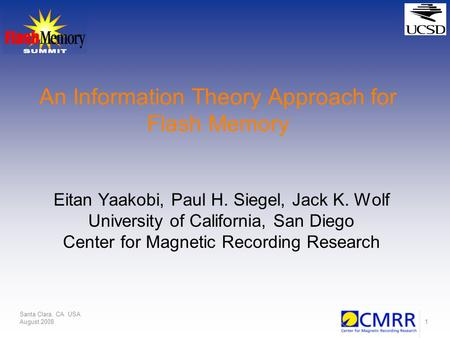 Santa Clara, CA USA August 20081 An Information Theory Approach for Flash Memory Eitan Yaakobi, Paul H. Siegel, Jack K. Wolf University of California,