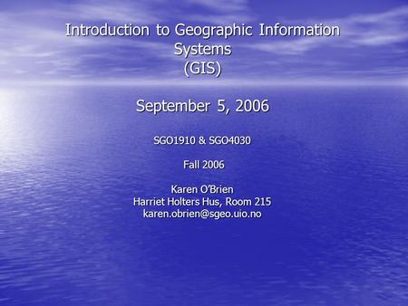 Introduction to Geographic Information Systems (GIS) September 5, 2006 SGO1910 & SGO4030 Fall 2006 Karen O'Brien Harriet Holters Hus, Room 215