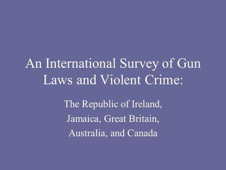 An International Survey of Gun Laws and Violent Crime: The Republic of Ireland, Jamaica, Great Britain, Australia, and Canada.