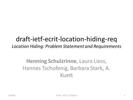 Draft-ietf-ecrit-location-hiding-req Location Hiding: Problem Statement and Requirements Henning Schulzrinne, Laura Liess, Hannes Tschofenig, Barbara Stark,