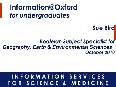 for undergraduates Sue Bird Bodleian Subject Specialist for Geography, Earth & Environmental Sciences October 2010.