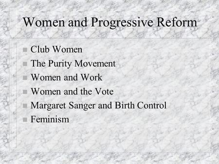 Women and Progressive Reform n Club Women n The Purity Movement n Women and Work n Women and the Vote n Margaret Sanger and Birth Control n Feminism.