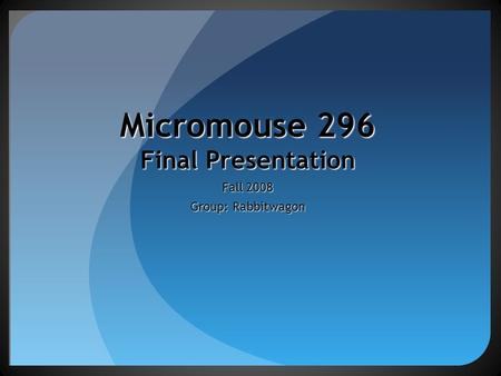 Micromouse 296 Final Presentation Fall 2008 Group: Rabbitwagon.