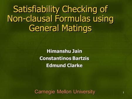 1 Satisfiability Checking of Non-clausal Formulas using General Matings Himanshu Jain Constantinos Bartzis Edmund Clarke Carnegie Mellon University.
