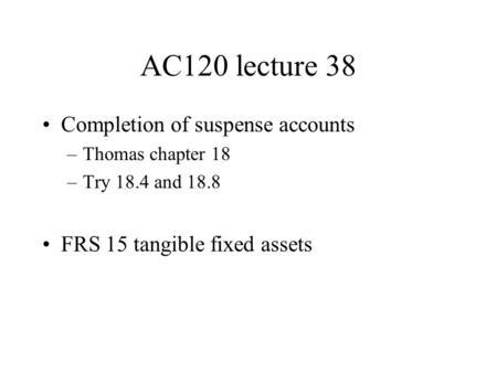 AC120 lecture 38 Completion of suspense accounts –Thomas chapter 18 –Try 18.4 and 18.8 FRS 15 tangible fixed assets.