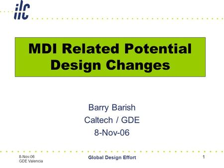 8-Nov-06 GDE Valencia Global Design Effort 1 MDI Related Potential Design Changes Barry Barish Caltech / GDE 8-Nov-06.