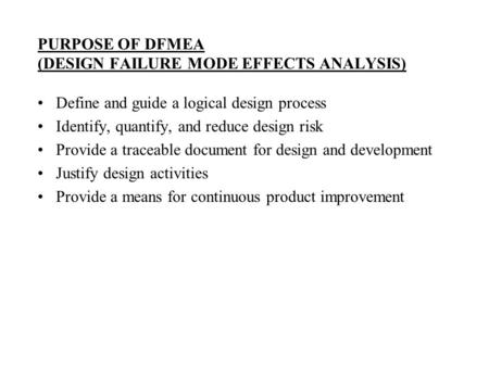 PURPOSE OF DFMEA (DESIGN FAILURE MODE EFFECTS ANALYSIS) Define and guide a logical design process Identify, quantify, and reduce design risk Provide a.