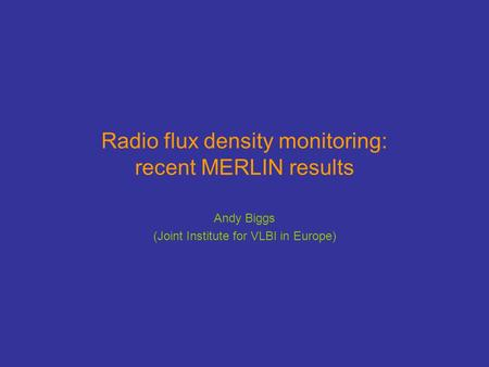 Radio flux density monitoring: recent MERLIN results Andy Biggs (Joint Institute for VLBI in Europe)