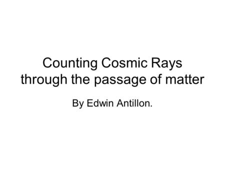 Counting Cosmic Rays through the passage of matter By Edwin Antillon.