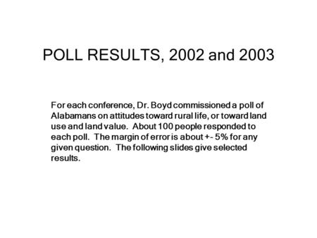 POLL RESULTS, 2002 and 2003 For each conference, Dr. Boyd commissioned a poll of Alabamans on attitudes toward rural life, or toward land use and land.