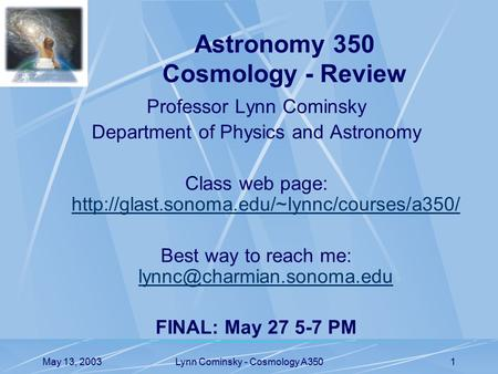 May 13, 2003Lynn Cominsky - Cosmology A3501 Professor Lynn Cominsky Department of Physics and Astronomy Class web page: